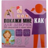 Книга «Покажи мне как. Для девочек» Е.О. Хомич.