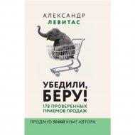 Книга «Убедили, беру! 178 проверенных приёмов продаж».