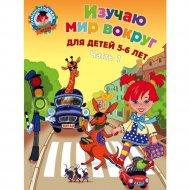 Книга «Изучаю мир вокруг: для детей 5-6 лет. Часть 1».