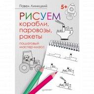 Книга «Рисуем корабли, паровозы, ракеты: пошаговый мастер-класс».