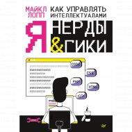 Книга «Как управлять интеллектуалами. Я, нерды и гики».