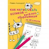 Книга «Как нарисовать котиков-весёлых обормотиков за 30 секунд».