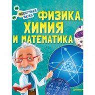Книга «Физика, Химия и Математика. Нескучная наука».