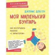 Книга «Мой маленький бунтарь. Как воспитывать ребенка «с характером».