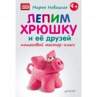 Книга «Лепим хрюшку и её друзей: пошаговый мастер-класс».
