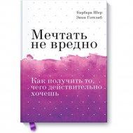 Книга «Мечтать не вредно. Как получить то, чего действительно хочешь».