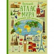 Книга «Большой атлас мира в картинках для малышей».