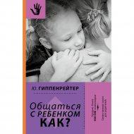 Книга «Общаться с ребенком. Как?».