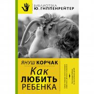 Книга «Как любить ребенка» Корчак Януш.