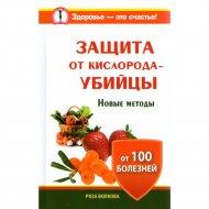 Книга «Защита от кислорода-убийцы. Новые методы от 100 болезней» Волкова Роза.