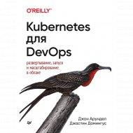 Книга «Kubernetes для DevOps» развертывание, запуск и масштабирование.