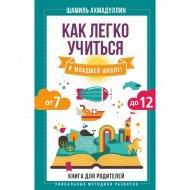 Книга «Как легко учиться в младшей школе! От 7 до 12. Для родителей».
