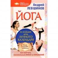 Книга «Йога на каждый день лунного календаря. Как получить максимальный эффект от упражнений» Левшинов А.А.