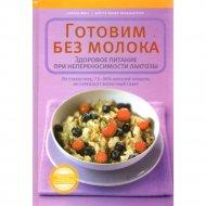 Книга «Готовим без молока. Здоровое питание при непереносимости лактозы» Маус С.