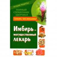 Книга «Имбирь - могущественный лекарь. Сильнее, чем женьшень! Новые возможности и рецепты» Михайлов Григорий