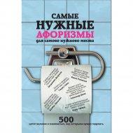 Книга «Самые нужные афоризмы для самого нужного места. 500 цитат великих и знаменитых» Е.А. Мишаненкова.