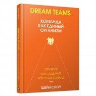 Книга «Dream Teams: команда как единый организм» Сноу Ш.