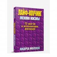 Книга «Лайф - коучинг. Меняю жизнь!» А. Моллой.