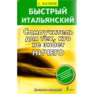 Книга «Быстрый итальянский. Самоучитель для тех, кто не знает ничего» С.А.Матвеев