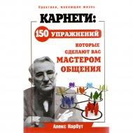 Книга «Карнеги: 150 упражнений, которые сделают вас мастером общения» Нарбут А.Н.