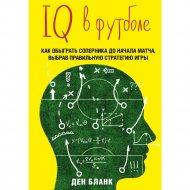 «IQ в футболе. Как играют умные футболисты» Бланк Д.