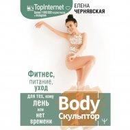 «Body Скульптор. Фитнес, питание, уход» Чернявская Е.