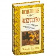 Книга «Исцеление через искусство» Ганим Б.