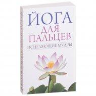 Книга «Йога для пальцев. Исцеляющие мудры» Иванов С. Е.