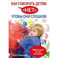 Книга «Как говорить детям »нет», чтобы они слушали» Уилкофф У.