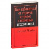 Книга «Как избавиться от страхов и тревог с помощью подсознания».