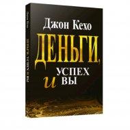 Книга «Деньги, успех и вы» Дж. Кехо.