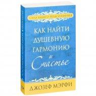 Книга «Как найти душевную гармонию и счастье» Мэрфи Дж.