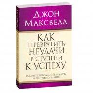 Книга «Как превратить неудачи в ступени к успеху» Максвелл Дж.