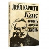 Книга «Как прожить яркую жизнь» Карнеги Д.