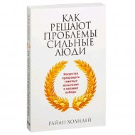 Книга «Как решают проблемы сильные люди» Холидей Р.