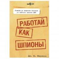 Книга «Работай как шпионы» Карлсон Дж. К.