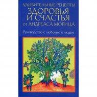 Книга «Удивительные рецепты здоровья и счастья от Андреаса Морица».