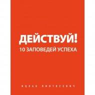 Книга «Действуй! 10 заповедей успеха» И.Пинтосевич.
