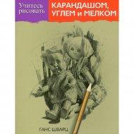 Книга «Учитесь рисовать карандашом, углем и мелком» Шварц Г.