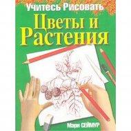 Книга «Учитесь рисовать цветы и растения» Сеймур М.