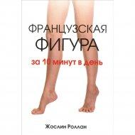 Книга «Французская фигура за 10 минут в день» Ж. Роллан.