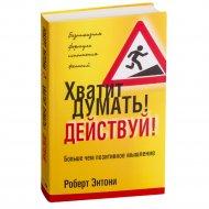 Книга «Хватит думать! Действуй!» Р. Энтони.