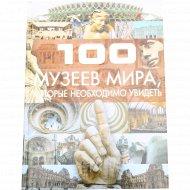 Книга «100 музеев мира, которые необходимо увидеть» Шереметьева Т.Л.