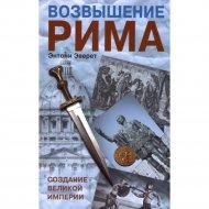 Книга «Возвышение Рима: создание великой империи» Эверит Энтони.