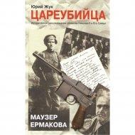 Книга «Цареубийца. Маузер Ермакова» Жук Ю.А.