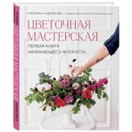 Книга «Цветочная мастерская. Первая книга начинающего флориста».