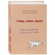Книга «Гладь, люби, хвали.Нескучное руководство по воспитанию собаки».
