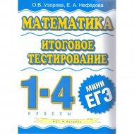 Книга «Математика. Итоговое тестирование. 1 - 4 класс» О.В.Узорова.