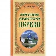 Книга «Очерк истории Западно-Русской Церкви» И.А.Чистович.