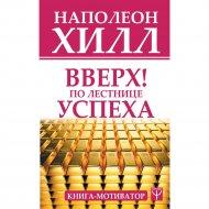 «Вверх! По лестнице успеха. Книга-мотиватор» Наполеон Хилл.